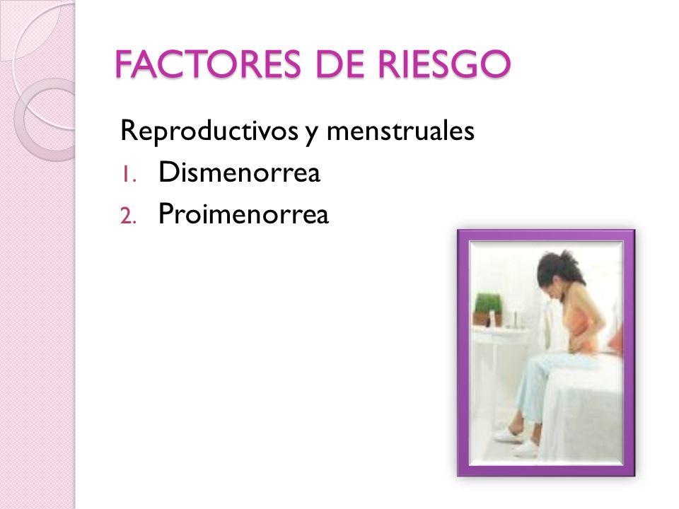 FACTORES DE RIESGO Reproductivos y menstruales Dismenorrea