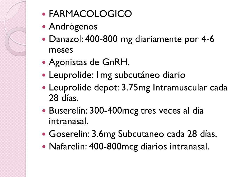 FARMACOLOGICO Andrógenos. Danazol: 400-800 mg diariamente por 4-6 meses. Agonistas de GnRH. Leuprolide: 1mg subcutáneo diario.