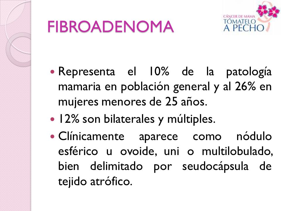 FIBROADENOMA Representa el 10% de la patología mamaria en población general y al 26% en mujeres menores de 25 años.