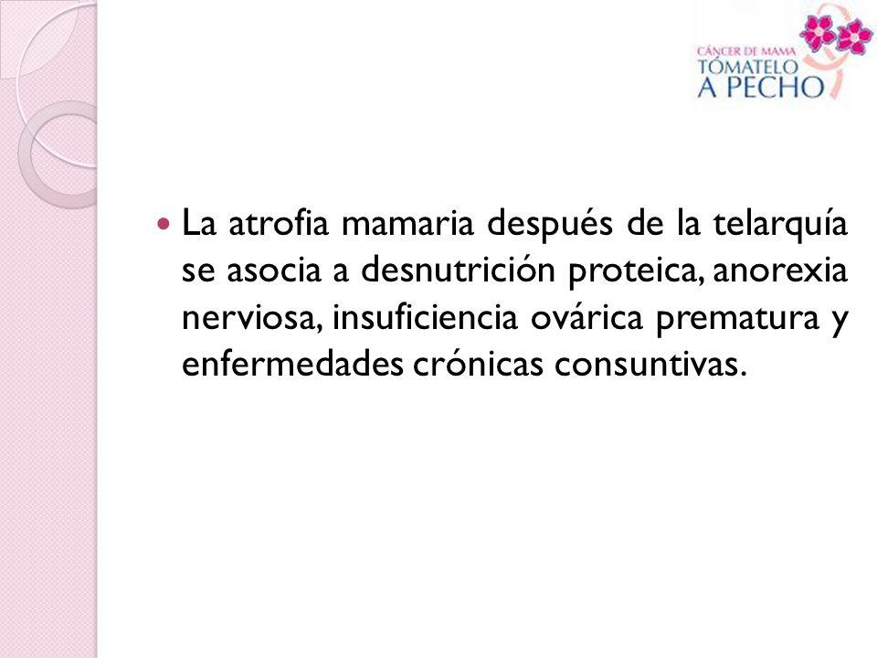 La atrofia mamaria después de la telarquía se asocia a desnutrición proteica, anorexia nerviosa, insuficiencia ovárica prematura y enfermedades crónicas consuntivas.