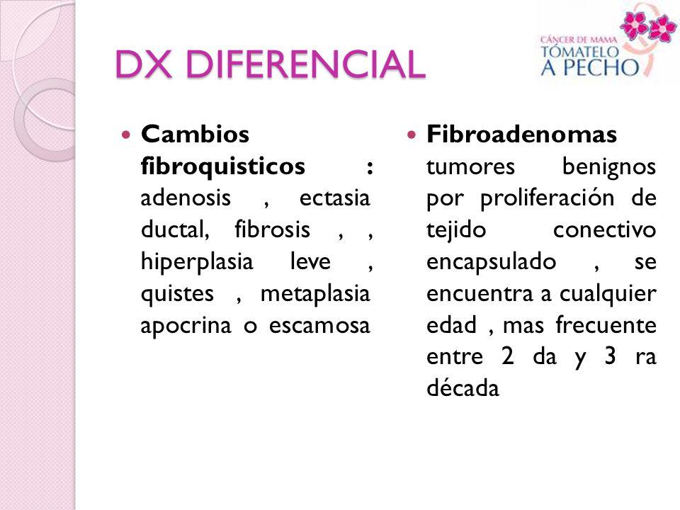 DX DIFERENCIAL Cambios fibroquisticos : adenosis , ectasia ductal, fibrosis , , hiperplasia leve , quistes , metaplasia apocrina o escamosa.