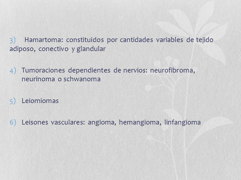 3) Hamartoma: constituidos por cantidades variables de tejido adiposo, conectivo y glandular