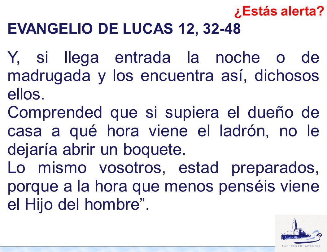 ¿Estás alerta Evangelio de LUCAS 12, 32-48. Y, si llega entrada la noche o de madrugada y los encuentra así, dichosos ellos.