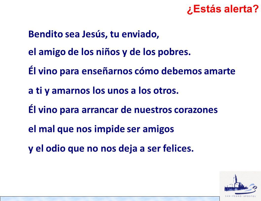 ¿Estás alerta Bendito sea Jesús, tu enviado, el amigo de los niños y de los pobres.