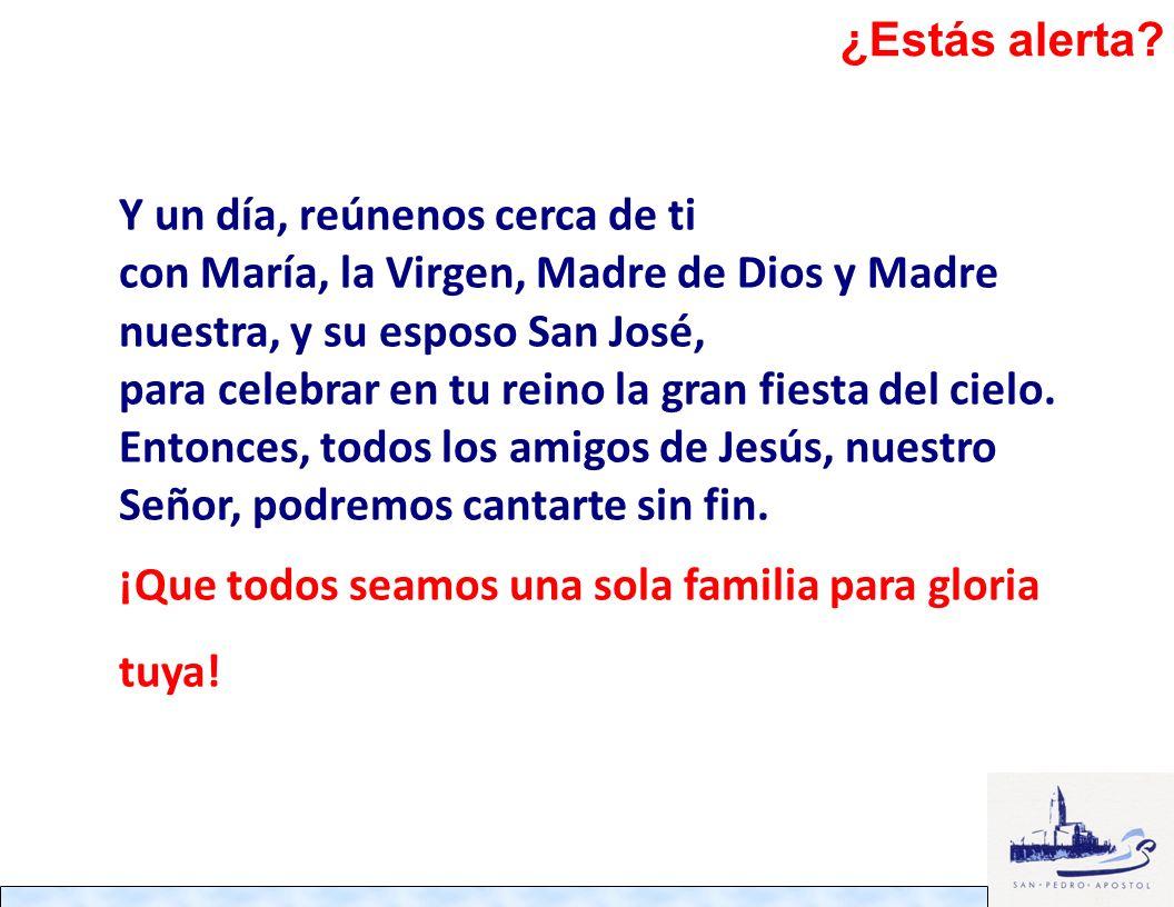 ¿Estás alerta Y un día, reúnenos cerca de ti. con María, la Virgen, Madre de Dios y Madre nuestra, y su esposo San José,