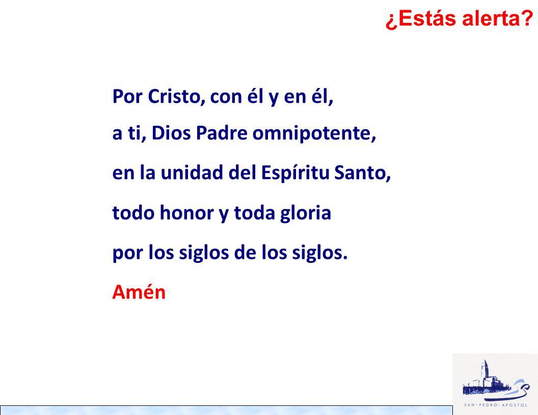 ¿Estás alerta Por Cristo, con él y en él, a ti, Dios Padre omnipotente, en la unidad del Espíritu Santo,