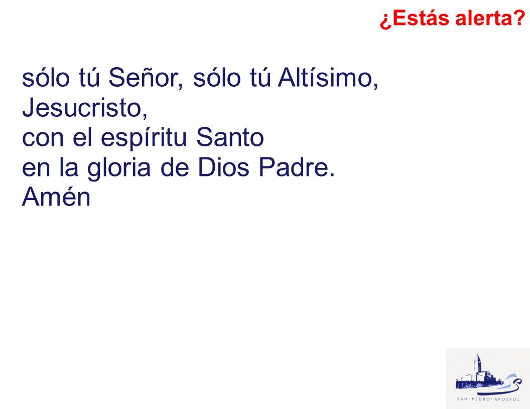 sólo tú Señor, sólo tú Altísimo, Jesucristo, con el espíritu Santo