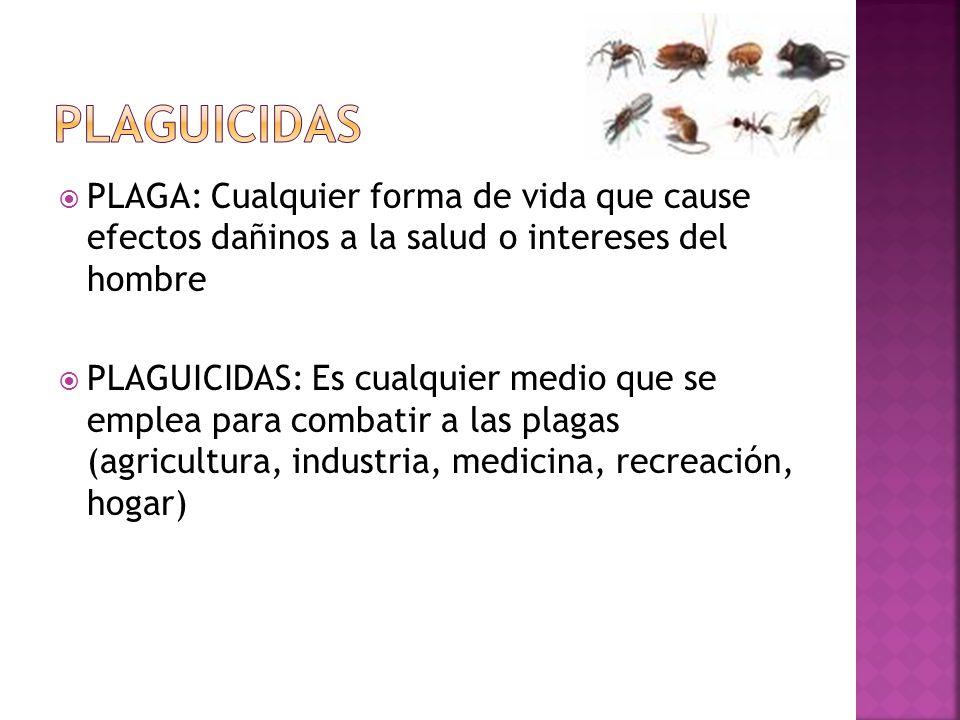 PLAGUICIDAS PLAGA: Cualquier forma de vida que cause efectos dañinos a la salud o intereses del hombre.