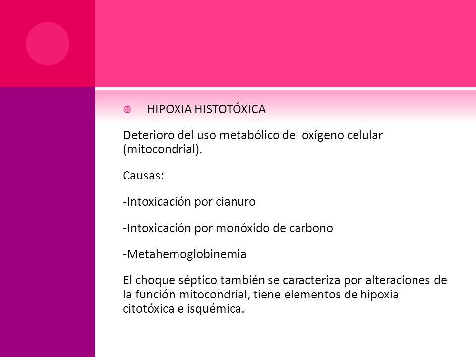 HIPOXIA HISTOTÓXICA Deterioro del uso metabólico del oxígeno celular (mitocondrial). Causas: -Intoxicación por cianuro.