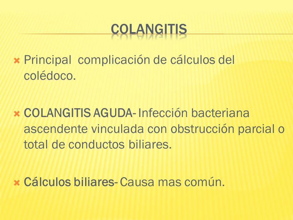 COLANGITIS Principal complicación de cálculos del colédoco.