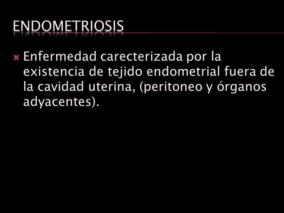Endometriosis Enfermedad carecterizada por la existencia de tejido endometrial fuera de la cavidad uterina, (peritoneo y órganos adyacentes).
