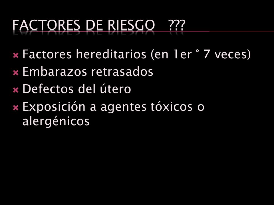 Factores de Riesgo Factores hereditarios (en 1er ° 7 veces)