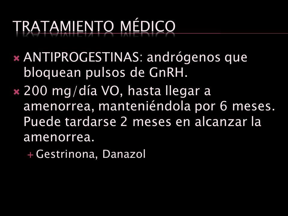 Tratamiento médico ANTIPROGESTINAS: andrógenos que bloquean pulsos de GnRH.
