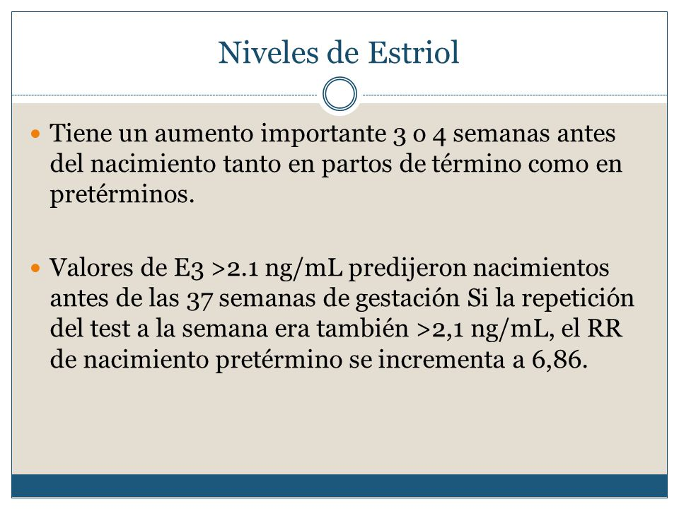 Niveles de Estriol Tiene un aumento importante 3 o 4 semanas antes del nacimiento tanto en partos de término como en pretérminos.