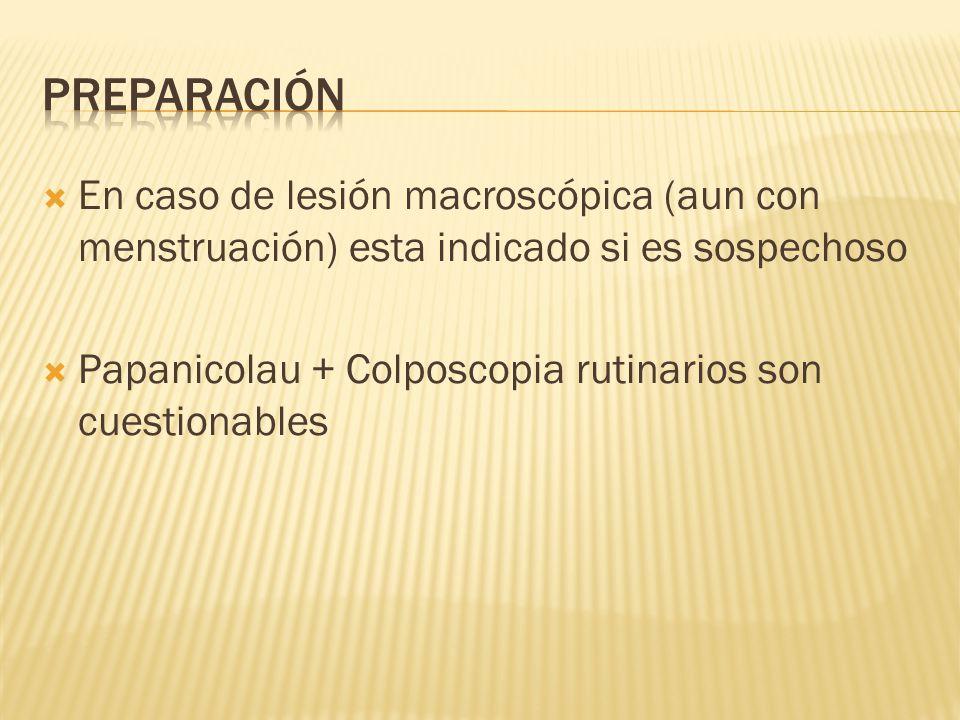 Preparación En caso de lesión macroscópica (aun con menstruación) esta indicado si es sospechoso.