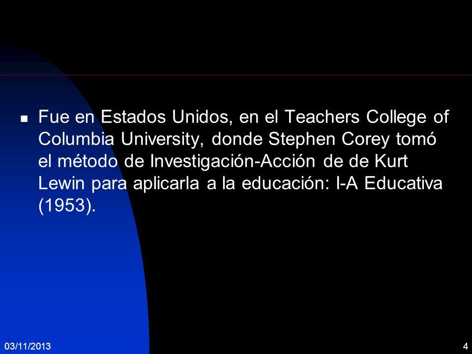Fue en Estados Unidos, en el Teachers College of Columbia University, donde Stephen Corey tomó el método de Investigación-Acción de de Kurt Lewin para aplicarla a la educación: I-A Educativa (1953).