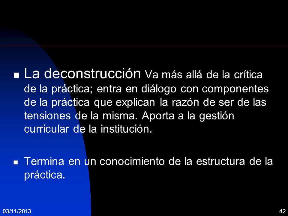 La deconstrucción Va más allá de la crítica de la práctica; entra en diálogo con componentes de la práctica que explican la razón de ser de las tensiones de la misma. Aporta a la gestión curricular de la institución.