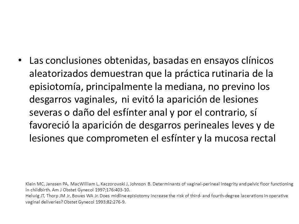 Las conclusiones obtenidas, basadas en ensayos clínicos aleatorizados demuestran que la práctica rutinaria de la episiotomía, principalmente la mediana, no previno los desgarros vaginales, ni evitó la aparición de lesiones severas o daño del esfínter anal y por el contrario, sí favoreció la aparición de desgarros perineales leves y de lesiones que comprometen el esfínter y la mucosa rectal