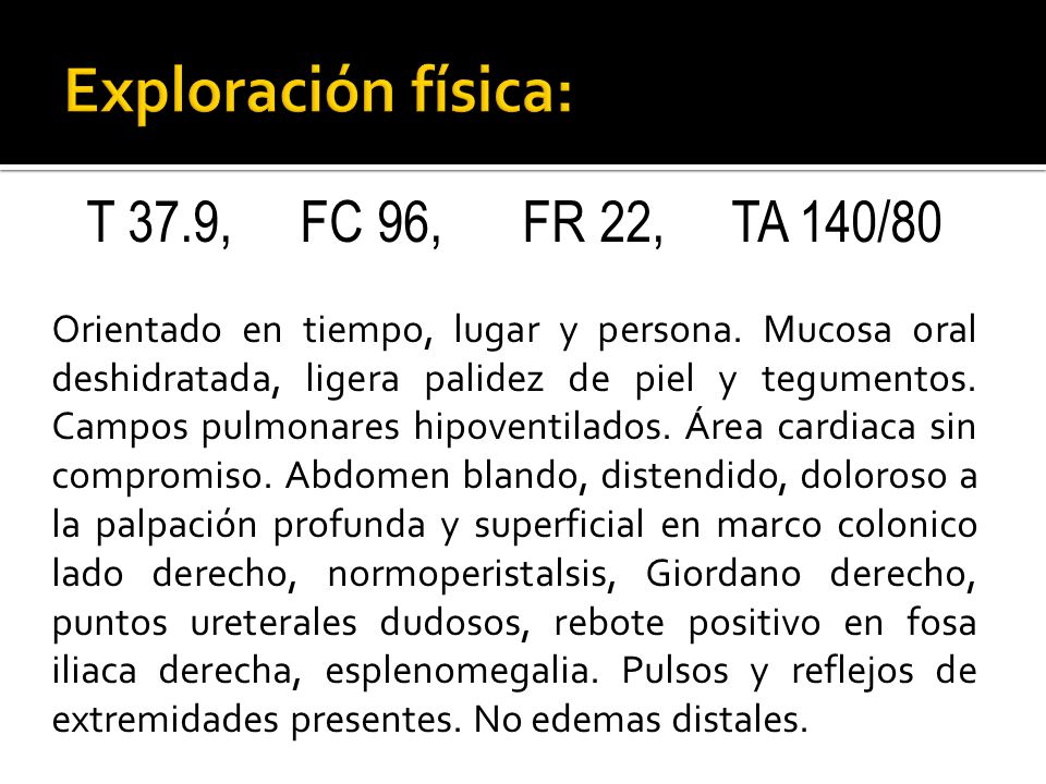 Exploración física: T 37.9, FC 96, FR 22, TA 140/80