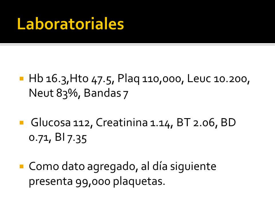 Laboratoriales Hb 16.3,Hto 47.5, Plaq 110,000, Leuc 10.200, Neut 83%, Bandas 7. Glucosa 112, Creatinina 1.14, BT 2.06, BD 0.71, BI 7.35.