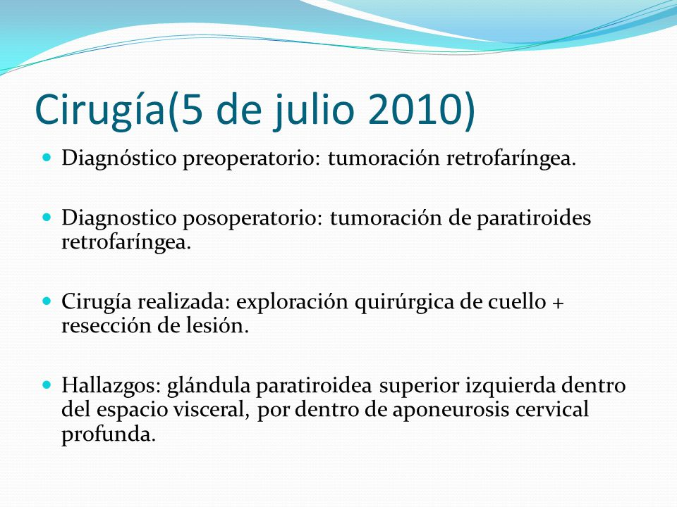 Cirugía(5 de julio 2010) Diagnóstico preoperatorio: tumoración retrofaríngea. Diagnostico posoperatorio: tumoración de paratiroides retrofaríngea.