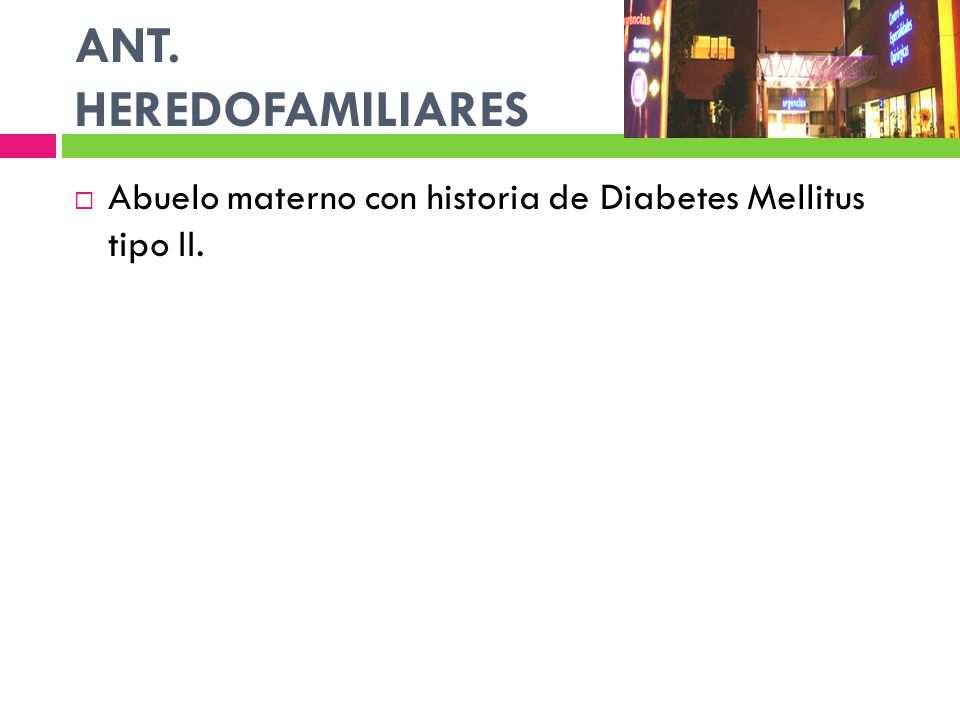 ANT. HEREDOFAMILIARES Abuelo materno con historia de Diabetes Mellitus tipo II.