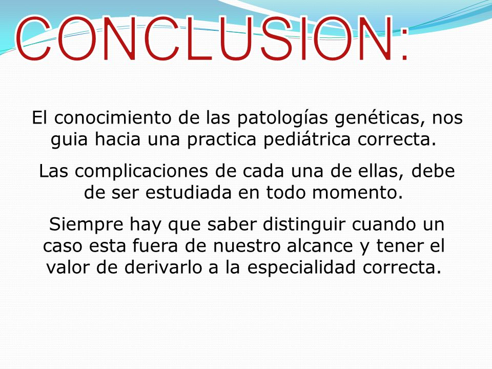 CONCLUSION: El conocimiento de las patologías genéticas, nos guia hacia una practica pediátrica correcta.