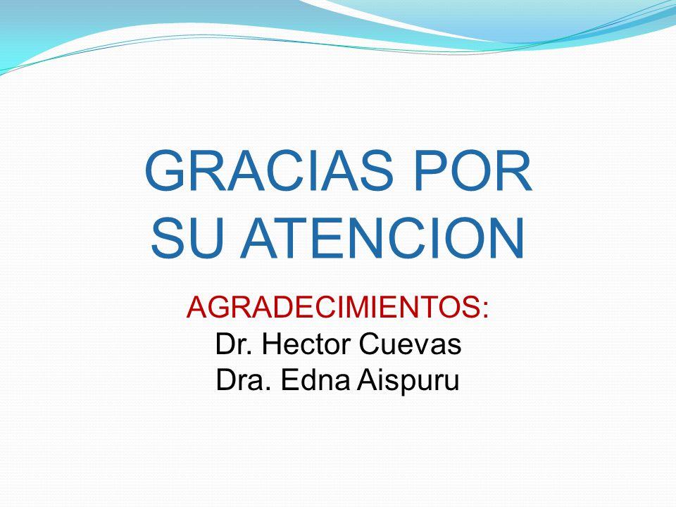 GRACIAS POR SU ATENCION AGRADECIMIENTOS: Dr. Hector Cuevas