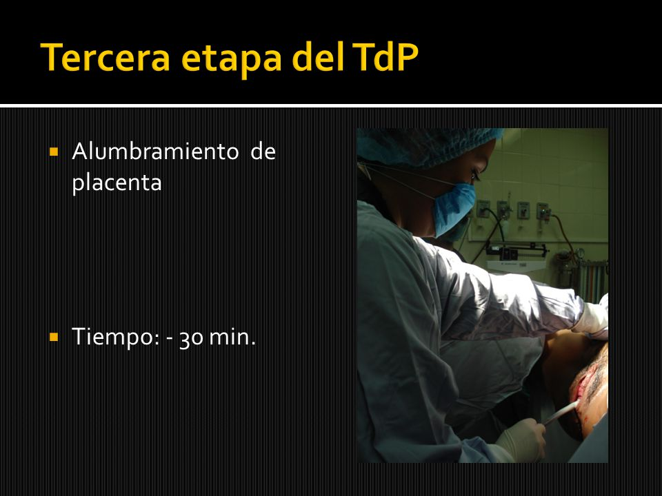 Tercera etapa del TdP Alumbramiento de placenta Tiempo: - 30 min.