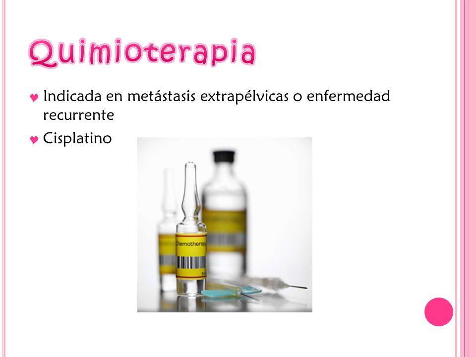Quimioterapia Indicada en metástasis extrapélvicas o enfermedad recurrente Cisplatino