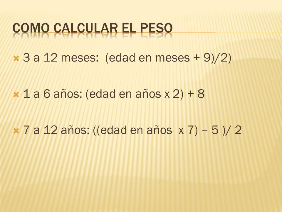 Como calcular el peso 3 a 12 meses: (edad en meses + 9)/2)