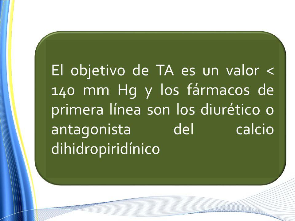 El objetivo de TA es un valor < 140 mm Hg y los fármacos de primera línea son los diurético o antagonista del calcio dihidropiridínico