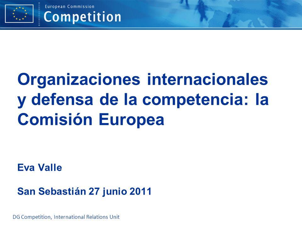 Organizaciones internacionales y defensa de la competencia: la Comisión Europea Eva Valle San Sebastián 27 junio 2011