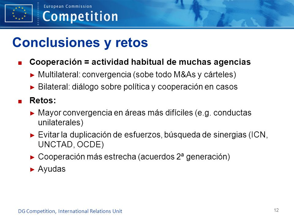 Conclusiones y retos Cooperación = actividad habitual de muchas agencias. Multilateral: convergencia (sobe todo M&As y cárteles)