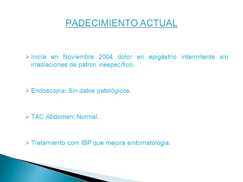 PADECIMIENTO ACTUAL Inicia en Noviembre 2004 dolor en epigástrio intermitente sin irradiaciones de patron inespecífico.