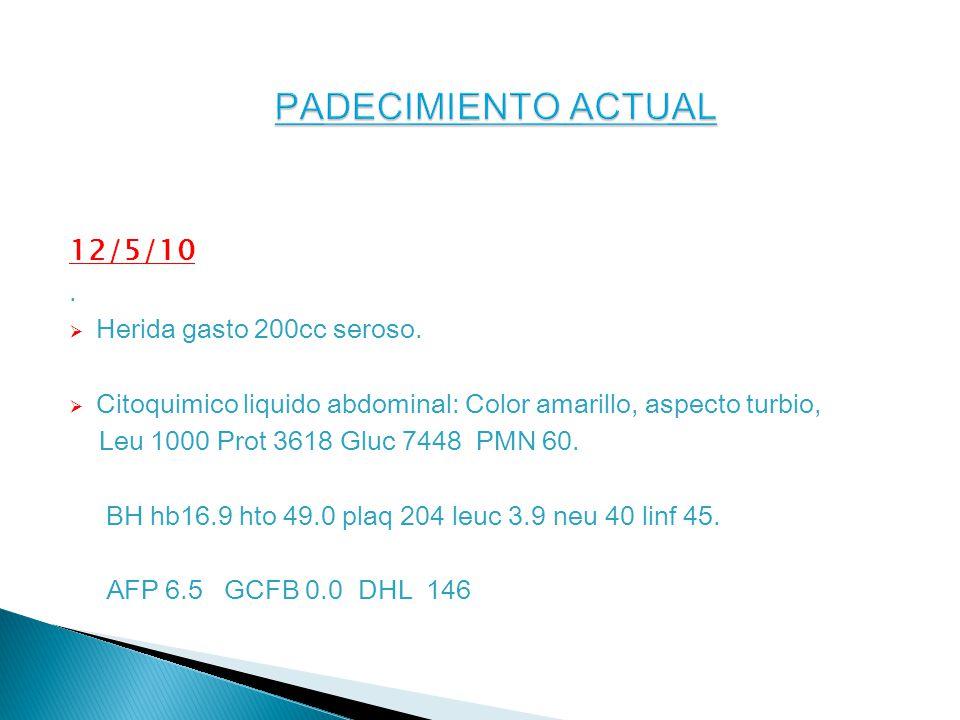 PADECIMIENTO ACTUAL 12/5/10 . Herida gasto 200cc seroso.