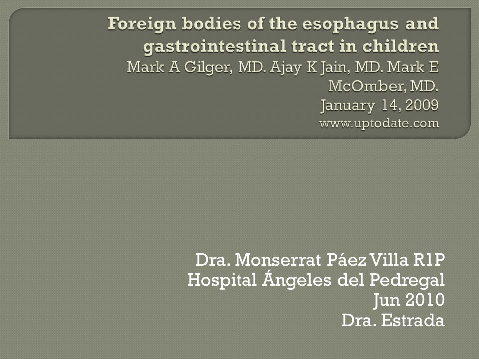 Foreign bodies of the esophagus and gastrointestinal tract in children Mark A Gilger, MD. Ajay K Jain, MD. Mark E McOmber, MD. January 14, 2009 www.uptodate.com
