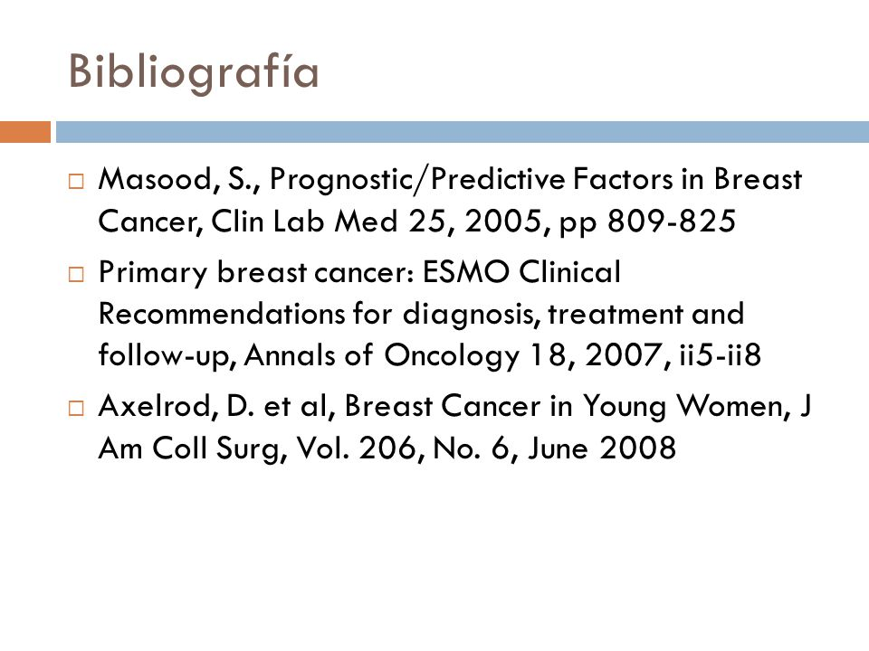 Bibliografía Masood, S., Prognostic/Predictive Factors in Breast Cancer, Clin Lab Med 25, 2005, pp 809-825.