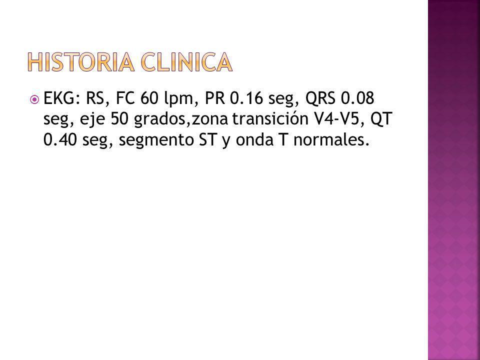 Historia clinica EKG: RS, FC 60 lpm, PR 0.16 seg, QRS 0.08 seg, eje 50 grados,zona transición V4-V5, QT 0.40 seg, segmento ST y onda T normales.