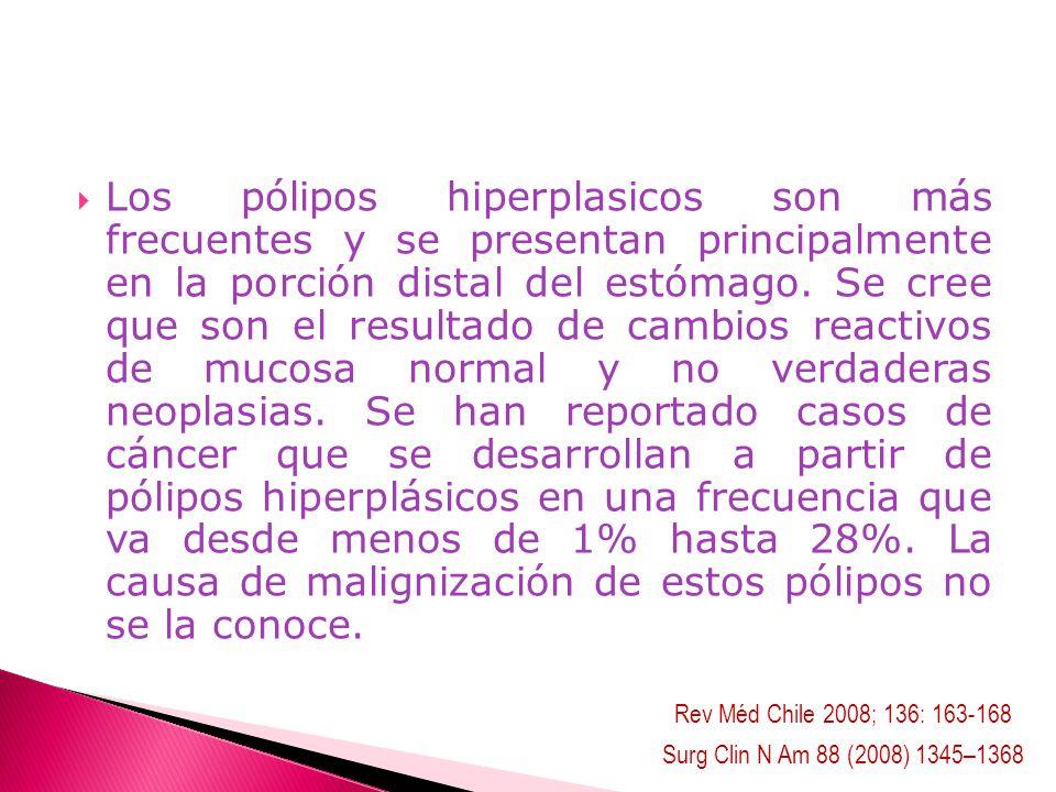 Los pólipos hiperplasicos son más frecuentes y se presentan principalmente en la porción distal del estómago. Se cree que son el resultado de cambios reactivos de mucosa normal y no verdaderas neoplasias. Se han reportado casos de cáncer que se desarrollan a partir de pólipos hiperplásicos en una frecuencia que va desde menos de 1% hasta 28%. La causa de malignización de estos pólipos no se la conoce.