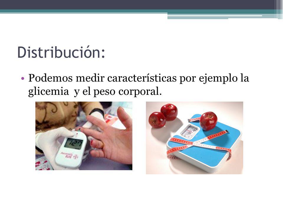 Distribución: Podemos medir características por ejemplo la glicemia y el peso corporal.
