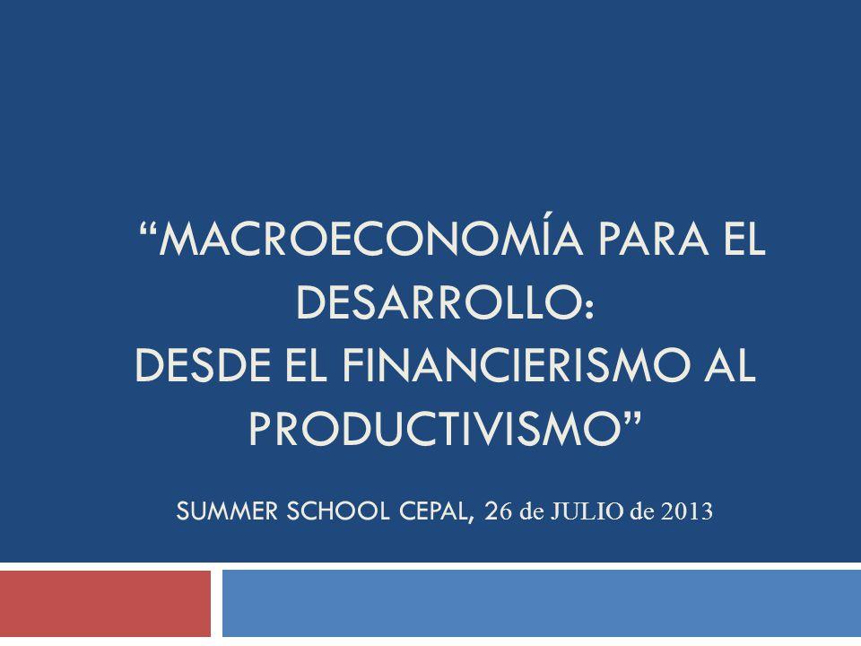 MACROECONOMÍA PARA EL DESARROLLO: desde el financierismo al productivismo Summer School CEPAL, 26 de julio de 2013