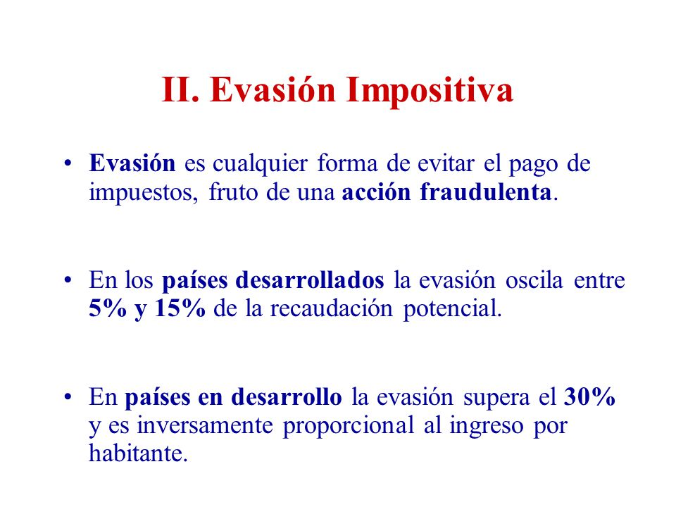 II. Evasión Impositiva Evasión es cualquier forma de evitar el pago de impuestos, fruto de una acción fraudulenta.