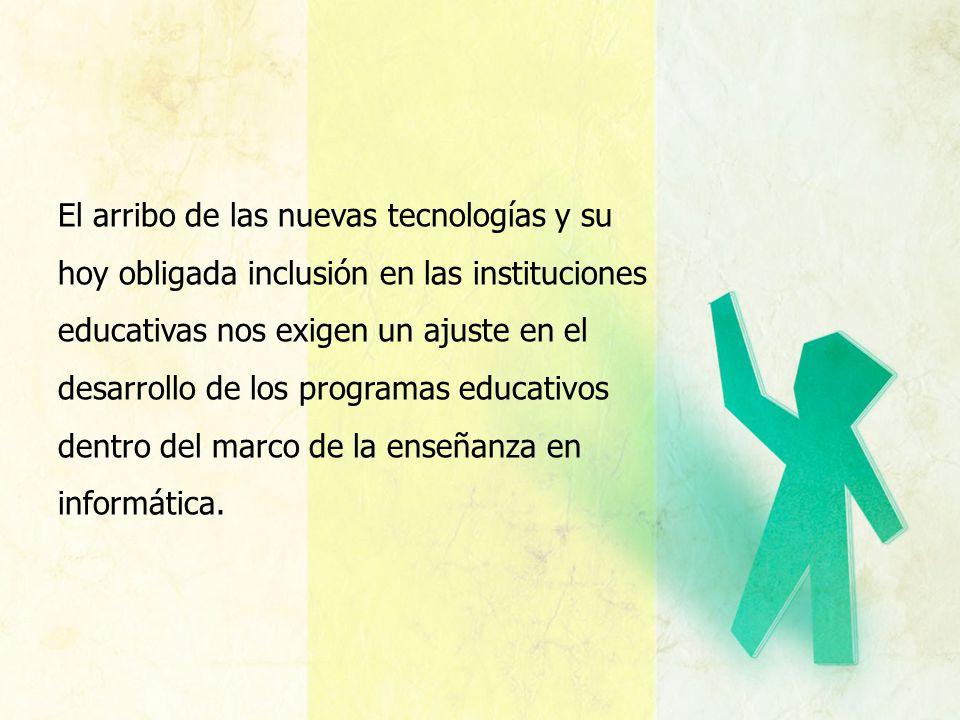 El arribo de las nuevas tecnologías y su hoy obligada inclusión en las instituciones educativas nos exigen un ajuste en el desarrollo de los programas educativos dentro del marco de la enseñanza en informática.