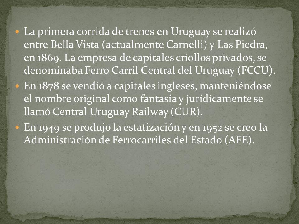 La primera corrida de trenes en Uruguay se realizó entre Bella Vista (actualmente Carnelli) y Las Piedra, en 1869. La empresa de capitales criollos privados, se denominaba Ferro Carril Central del Uruguay (FCCU).