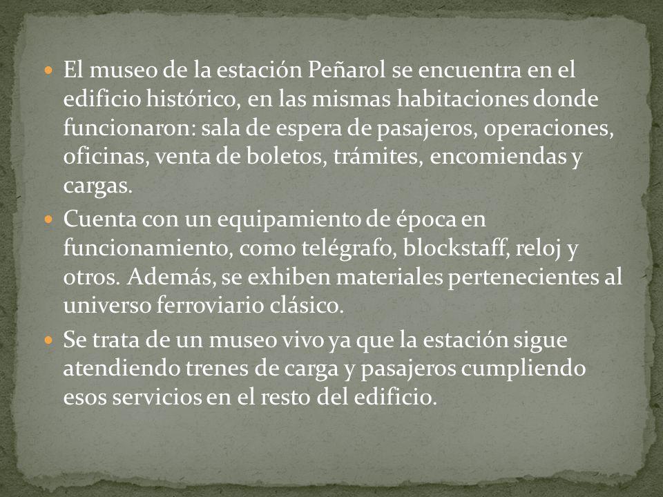 El museo de la estación Peñarol se encuentra en el edificio histórico, en las mismas habitaciones donde funcionaron: sala de espera de pasajeros, operaciones, oficinas, venta de boletos, trámites, encomiendas y cargas.