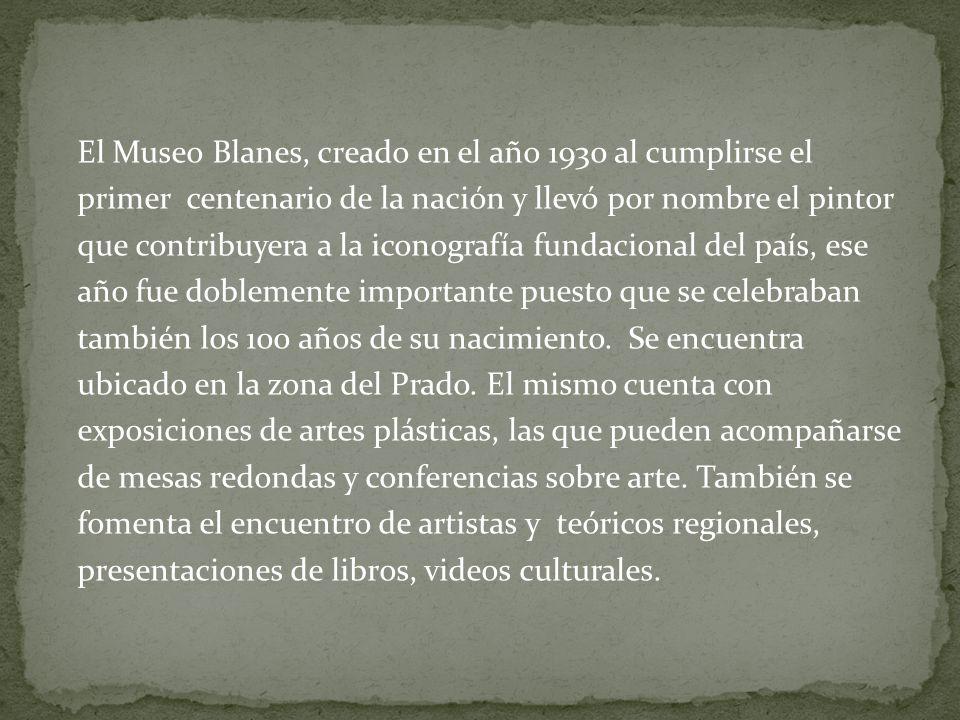 El Museo Blanes, creado en el año 1930 al cumplirse el primer centenario de la nación y llevó por nombre el pintor que contribuyera a la iconografía fundacional del país, ese año fue doblemente importante puesto que se celebraban también los 100 años de su nacimiento.