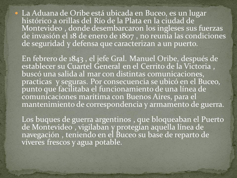 La Aduana de Oribe está ubicada en Buceo, es un lugar histórico a orillas del Río de la Plata en la ciudad de Montevideo , donde desembarcaron los ingleses sus fuerzas de invasión el 18 de enero de 1807 , no reunía las condiciones de seguridad y defensa que caracterizan a un puerto.