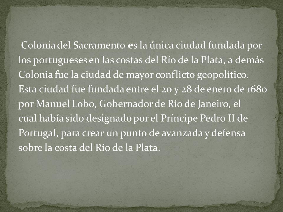 Colonia del Sacramento es la única ciudad fundada por los portugueses en las costas del Río de la Plata, a demás Colonia fue la ciudad de mayor conflicto geopolítico.