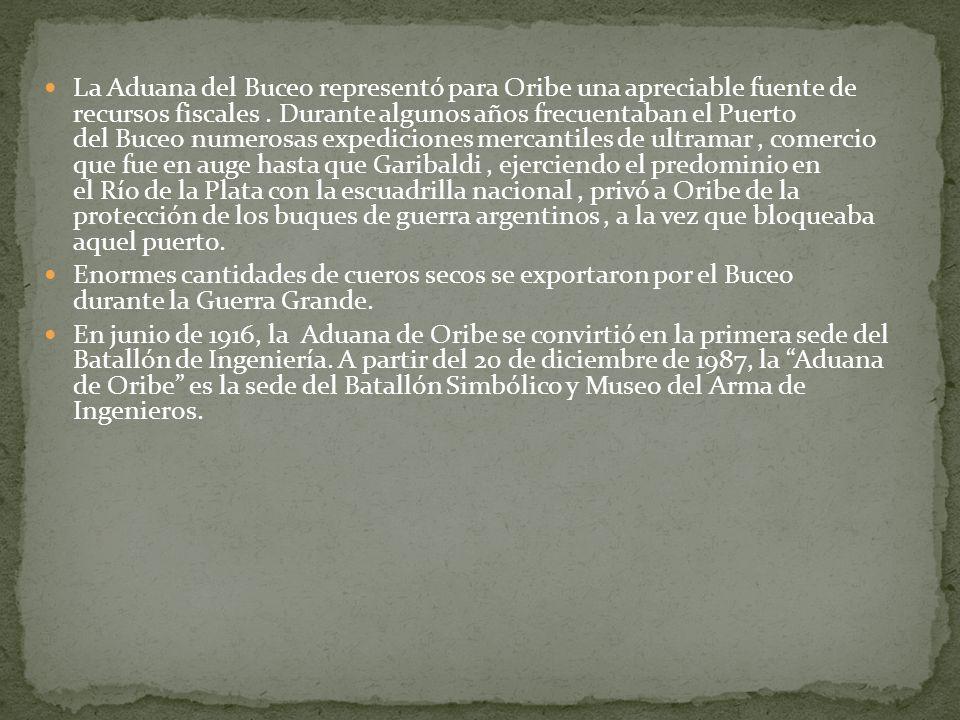 La Aduana del Buceo representó para Oribe una apreciable fuente de recursos fiscales . Durante algunos años frecuentaban el Puerto del Buceo numerosas expediciones mercantiles de ultramar , comercio que fue en auge hasta que Garibaldi , ejerciendo el predominio en el Río de la Plata con la escuadrilla nacional , privó a Oribe de la protección de los buques de guerra argentinos , a la vez que bloqueaba aquel puerto.